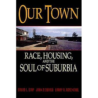 Our Town Race Housing and the Soul of Suburbia by Kirp & David L.