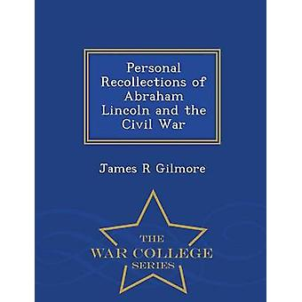 Personal Recollections of Abraham Lincoln and the Civil War  War College Series by Gilmore & James R