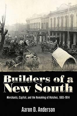 Builders of a nouveau South Merchants Capital and the Remaking of Natchez 1865 1914 by Anderson & Aaron D.