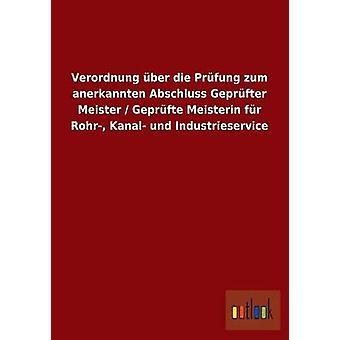 Verordnung ber die Prfung zum anerkannten Abschluss Geprfter Meister Geprfte Meisterin fr Rohr Kanal und Industrieservice av ohne Autor