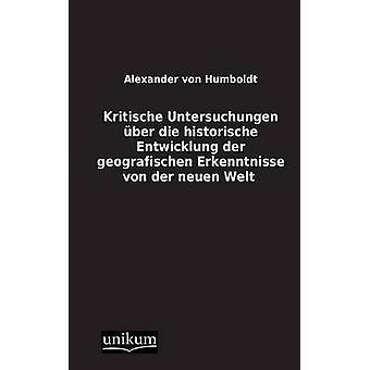 Kritische Untersuchungen Uber Die Historische Entwicklung Der Geografischen Erkenntnisse Von Der Neuen Welt by Von Humboldt & Alexander