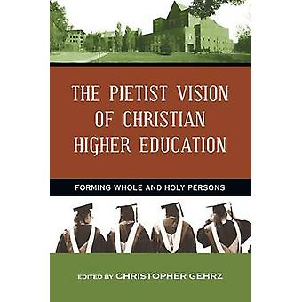 The Pietist Vision of Christian Higher Education - Forming Whole and H