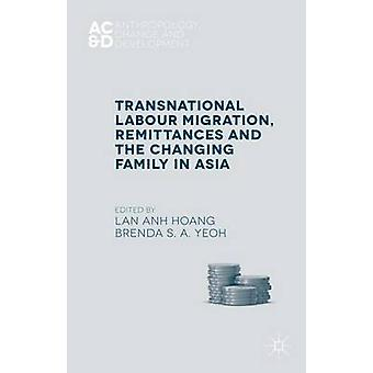 Transnational Labour Migration Remittances and the Changing Family in Asia by Lan Anh Hoang & Brenda Yeoh