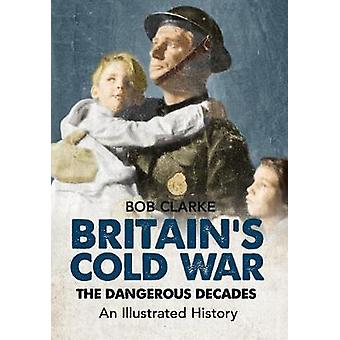 Britain's Cold War - The Dangerous Decades an Illustrated History by B