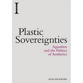 Plastic Sovereignties - Agamben and the Politics of Aesthetics by Arne