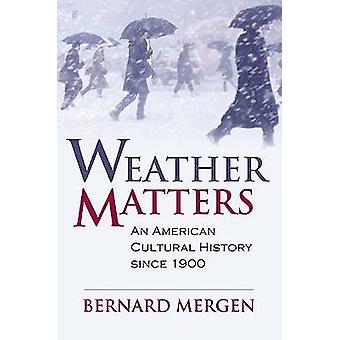 Weather Matters - An American Cultural History Since 1900 by Bernard M