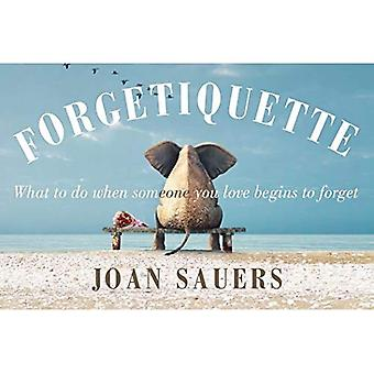 Forgetiquette: What to Do When Someone You Love Begins to Forget