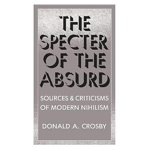The Specter of the Absurd  Sources and Criticisms of Modern Nihilism (Suny Series in Philosophy)  Sources and...
