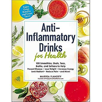 Anti-inflammatoire dranken voor de gezondheid: 100 Smoothies, schoten, thee, Bouillon en Seltzers om te voorkomen dat de ziekte, afvallen, verhogen van de energie, er stralend uitzien, verminderen van pijn, en nog veel meer! (Voor de gezondheid)