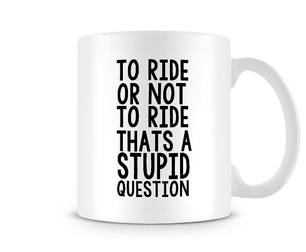 To Ride Or Not To Ride Stupid Question Mug