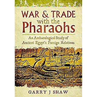 War and Trade with the Pharaohs - An Archaeological Study of Ancient E