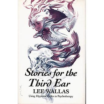 Stories for the Third Ear Using Hypnotic Fables in Psychotherapy by Wallas & Lee