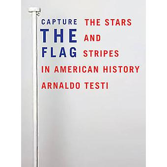 Capture the Flag The Stars and Stripes in American History by Testi & Arnaldo
