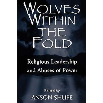 Wolves within the Fold Religious Leadership and Abuses of Power by Shupe & Anson