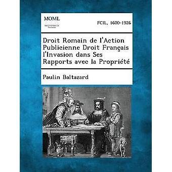 Droit Romain de LAction Publicienne Droit Francais LInvasion Dans Ses Rapports Avec La Propriete by Baltazard & Paulin