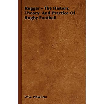 Rugger  The History Theory and Practice of Rugby Football by Wakefield & W. W.
