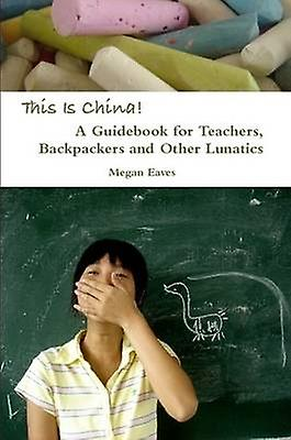 This Is China A Guidebook for Teachers Backpackers and Other Lunatics by Eaves & Megan