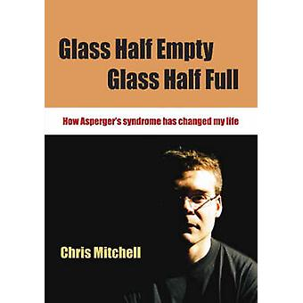 Glass Half Empty Glass Half Full How Aspergers Syndrome Changed My Life by Mitchell & Chris