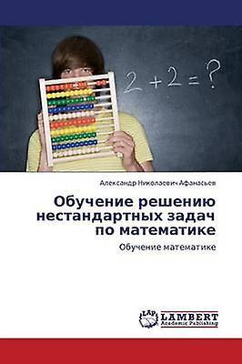 Obuchenie Resheniyu Nestandartnykh Zadach Po Matematike by Afanasev Aleksandr Nikolaevich