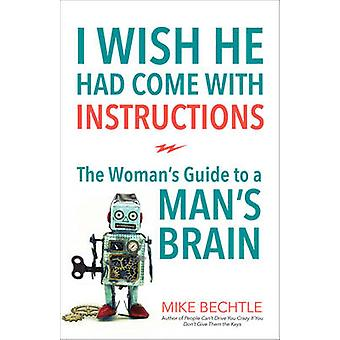 I Wish He Had Come with Instructions - The Woman's Guide to a Man's Br