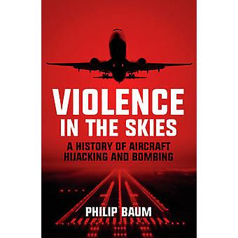 Violence in the Skies - A History of Aircraft Hijacking and Bombing by
