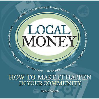 Local Money - How to Make it Happen in Your Community by Peter North -