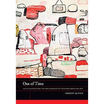 Out of Time - Philip Guston and the Refiguration of Postwar American A