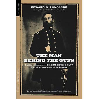 The Man Behind the Guns: A Military Biography of General Henry J.Hunt, Commander of Artillery, Army of the Potamac