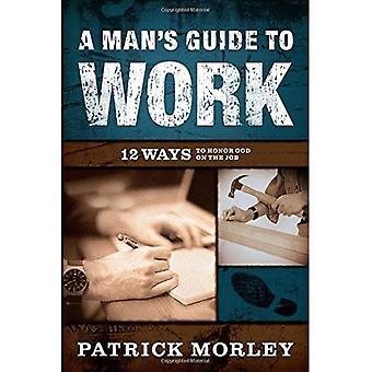 En mans Guide till arbete: 12 sätt att ära Gud på jobbet