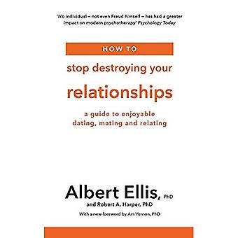 How to Stop Destroying Your Relationships: A Guide� to Enjoyable Dating, Mating and Relating