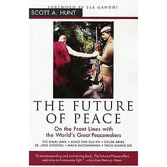 The Future of Peace On the Front Lines with the Worlds Great Peacemakers by Hunt & Scott A.