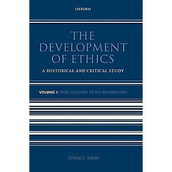 Development of Ethics A Historical and Critical Study Volume 1 From Socrates to the Reformation by Irwin & Terence