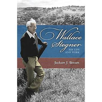 Wallace Stegner His Life and Work by Benson & Jackson J.