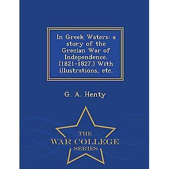 In greco acque una storia della guerra greca di indipendenza. 18211827. con illustrazioni ecc.  Serie di guerra College di Henty & G. A.