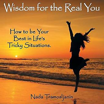 Wisdom for the Real You How to be Your Best in Lifes Tricky Situations by Tramosljanin & Nada