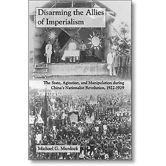 Disarming the Allies of Imperialism: Agitation, and Manipulation, And The State, During Chinas Nationalist Revolution, 1922-1929
