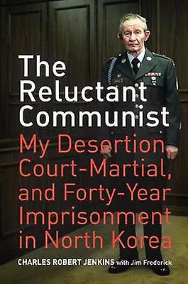 The Reluctant Communist - My Desertion - Court-Martial - and Forty-Yea