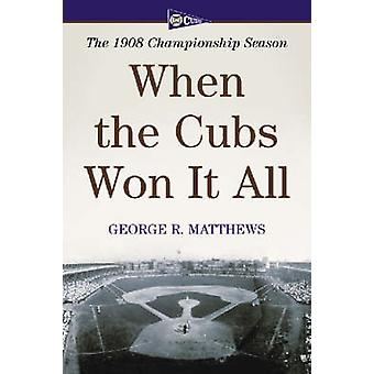 When the Cubs Won it All - The 1908 Championship Season by George R. M