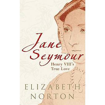 Jane Seymour - Henry VIII's True Love by Elizabeth Norton - 9781848685
