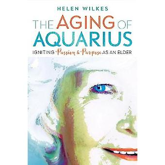 The Aging of Aquarius - Igniting Passion and Purpose as an Elder by Th