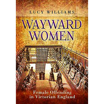 Wayward Women - Female Offenders in Victorian England by Lucy E. Willi