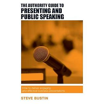 The Authority Guide to Presenting and Public Speaking - How to Deliver