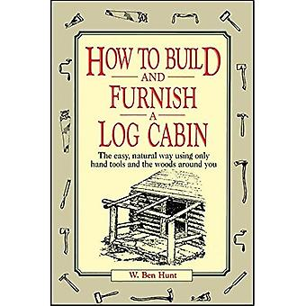 How to Build and Furnish a Log Cabin: The easy, natural way using only hand tools and the woods around you: The Easy-Natural Way Using Only Hand Tools and the Woods Around You