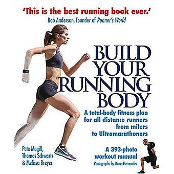 Construire votre corps en cours d'exécution: Un Plan de remise en forme complète du corps pour tous les coureurs de Distance, de Milers d'ultramarathoniens