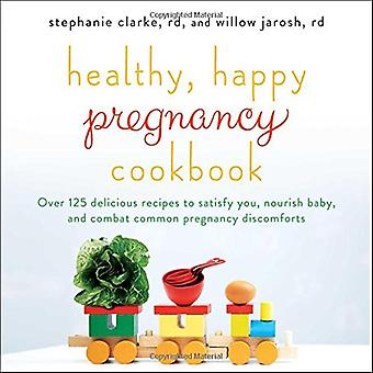 Healthy, Happy Pregnancy Cookbook: Over 125 Delicious Recipes to Satisfy You, Nourish Baby, and Combat Common...