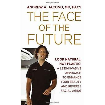 The Face of the Future: Look Natural, Not Plastic: A Less-Invasive Approach to Enhance Your Beauty and Reverse Facial Aging