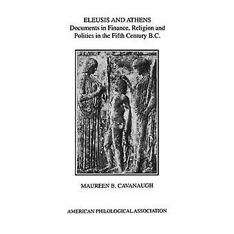 Eleusis and Athens Documents in Finance Religion and Politics in the Fifth Century B.C. by Cavanaugh & Maureen B.