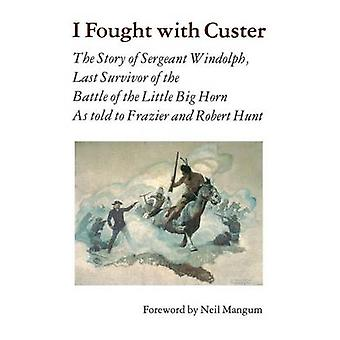 I Fought with Custer The Story of Sergeant Windolph Last Survivor of the Battle of the Little Big Horn by Windolph & Charles