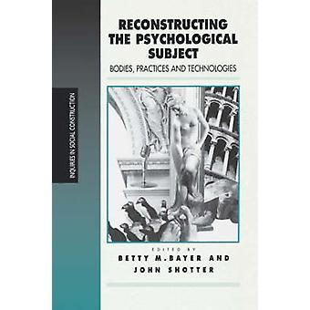 Reconstructing the Psychological Subject Bodies Practices and Technologies by Bayer & Betty M.