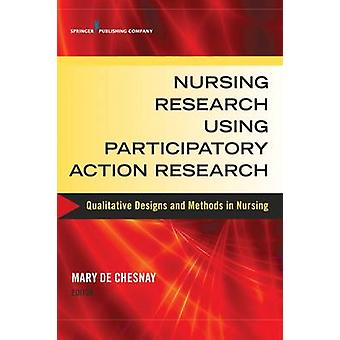 Nursing Research Using Participatory Action Research Qualitative Designs and Methods in Nursing by de Chesnay & Mary